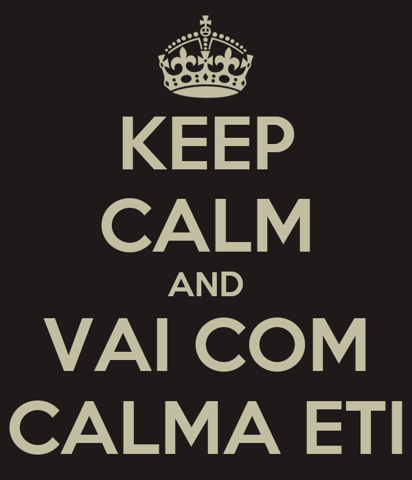 KEEP CALM AND VAI COM CALMA ETI