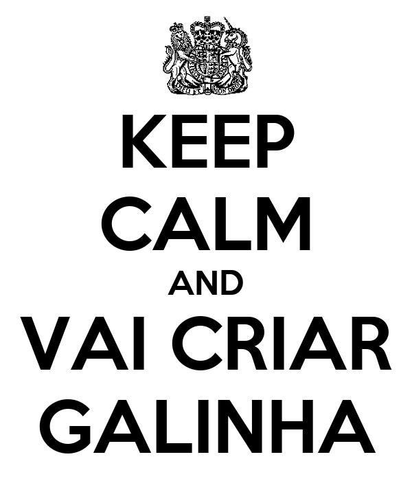 KEEP CALM AND VAI CRIAR GALINHA