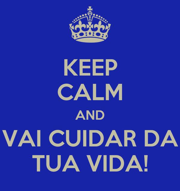 KEEP CALM AND VAI CUIDAR DA TUA VIDA!