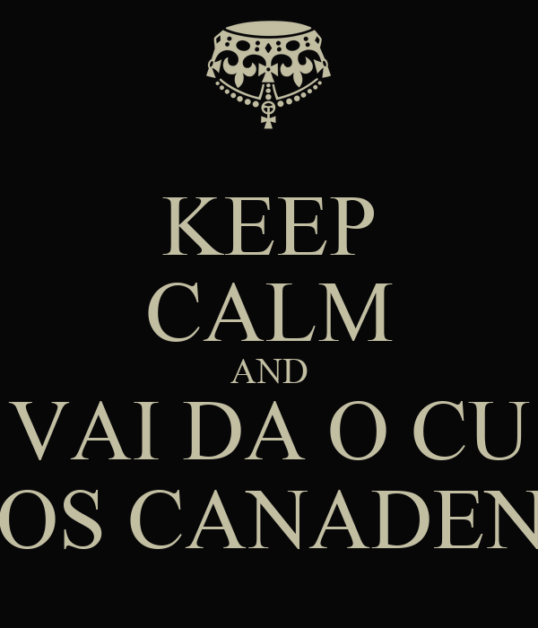 KEEP CALM AND VAI DA O CU PROS CANADENSE