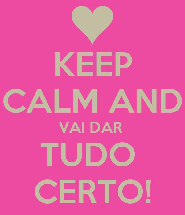 KEEP CALM AND VAI DAR  TUDO  CERTO!