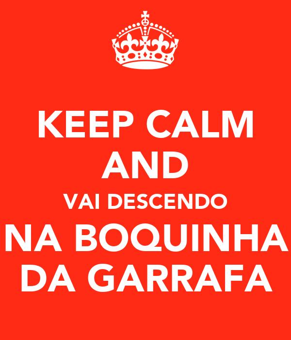 KEEP CALM AND VAI DESCENDO NA BOQUINHA DA GARRAFA
