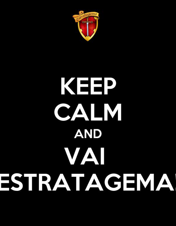 KEEP CALM AND VAI  ESTRATAGEMA!