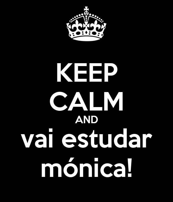 KEEP CALM AND vai estudar mónica!