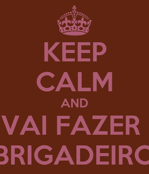 KEEP CALM AND VAI FAZER  BRIGADEIRO