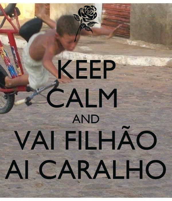 KEEP CALM  AND VAI FILHÃO AI CARALHO
