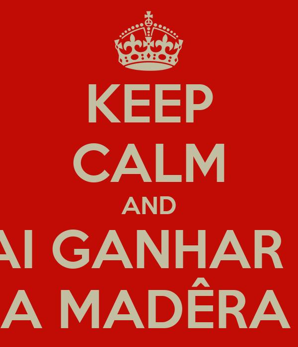 KEEP CALM AND VAI GANHAR A  MARA MADÊRA FTW