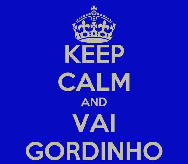 KEEP CALM AND VAI GORDINHO