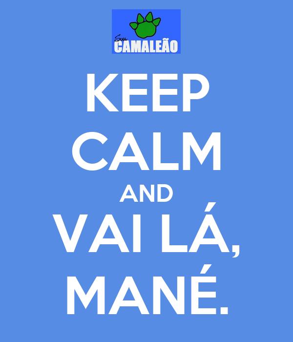 KEEP CALM AND VAI LÁ, MANÉ.