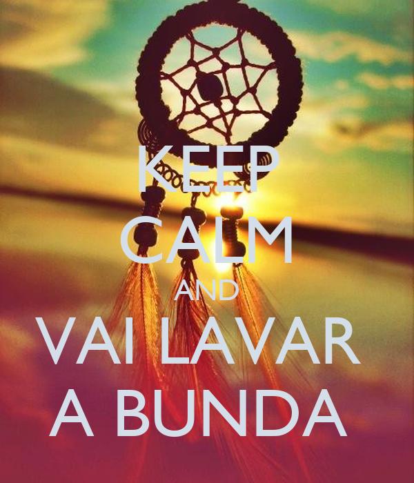 KEEP CALM AND VAI LAVAR  A BUNDA