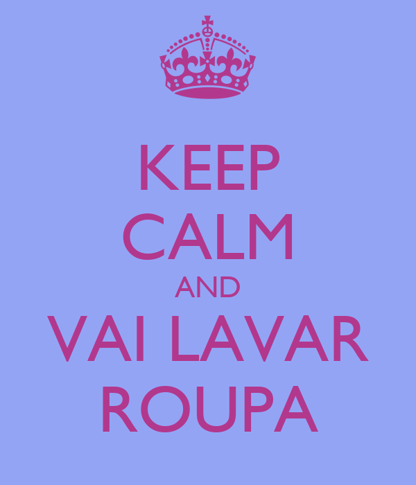 KEEP CALM AND VAI LAVAR ROUPA