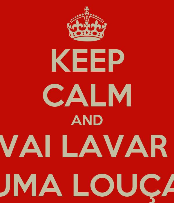 KEEP CALM AND VAI LAVAR  UMA LOUÇA
