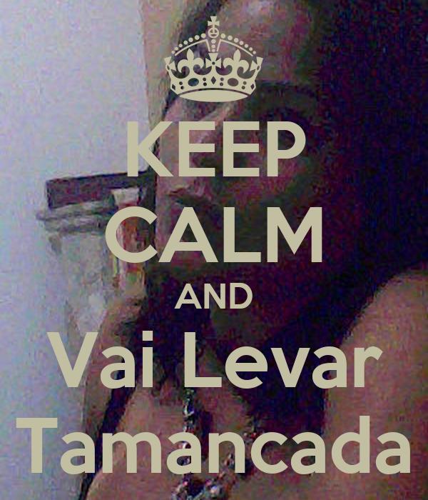 KEEP CALM AND Vai Levar Tamancada