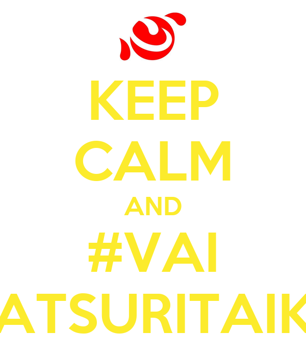 KEEP CALM AND #VAI MATSURITAIKO