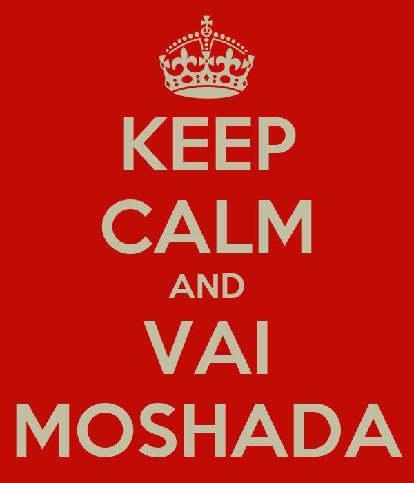 KEEP CALM AND VAI MOSHADA