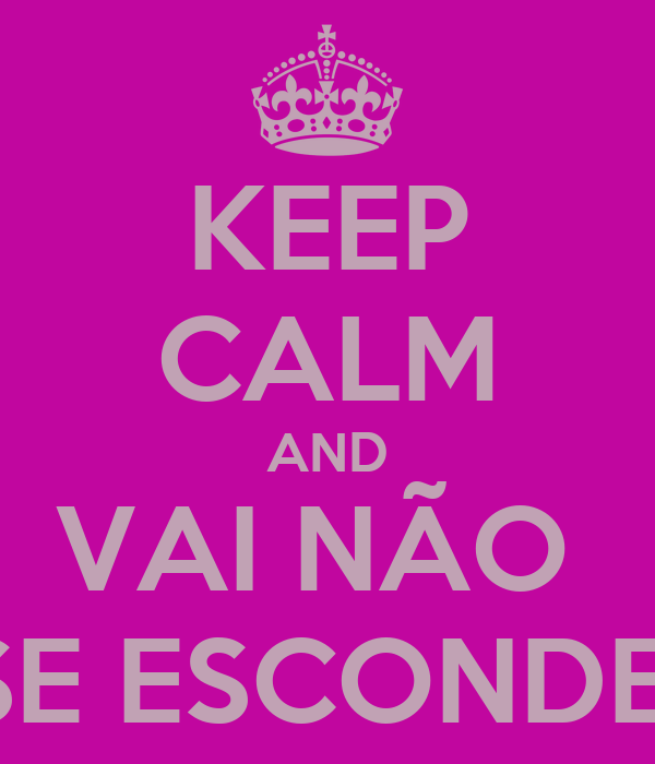 KEEP CALM AND VAI NÃO  SE ESCONDE