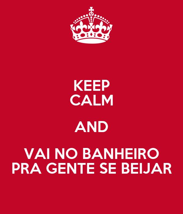 KEEP CALM AND VAI NO BANHEIRO PRA GENTE SE BEIJAR