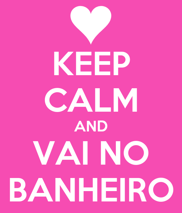 KEEP CALM AND VAI NO BANHEIRO