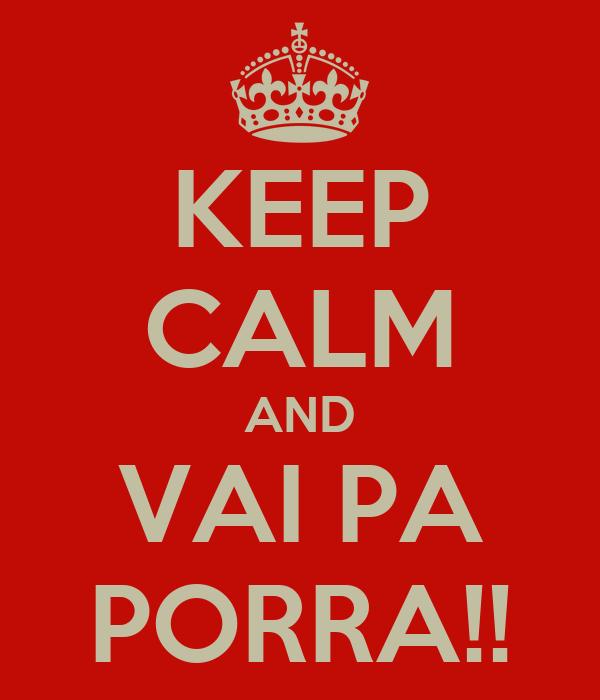 KEEP CALM AND VAI PA PORRA!!