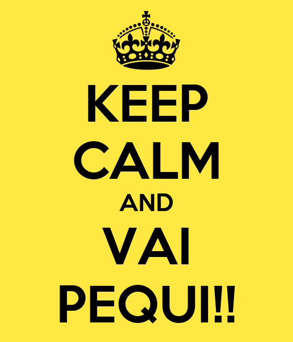 KEEP CALM AND VAI PEQUI!!