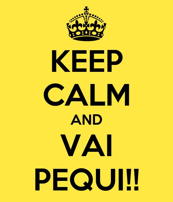 KEEP CALM AND VAI PEQUI!!
