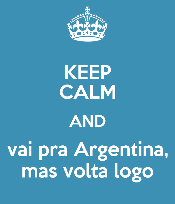 KEEP CALM AND vai pra Argentina, mas volta logo
