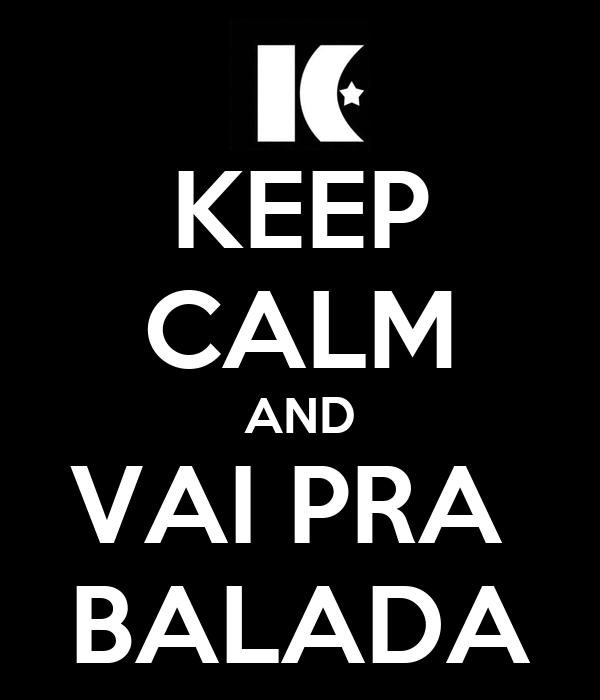 KEEP CALM AND VAI PRA  BALADA