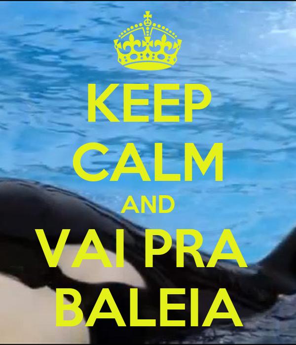 KEEP CALM AND VAI PRA  BALEIA