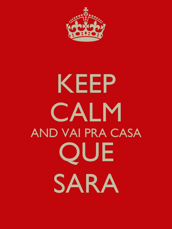 KEEP CALM AND VAI PRA CASA QUE SARA