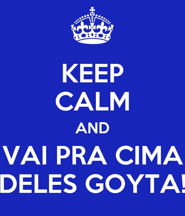 KEEP CALM AND VAI PRA CIMA DELES GOYTA!
