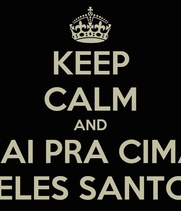 KEEP CALM AND VAI PRA CIMA DELES SANTOS