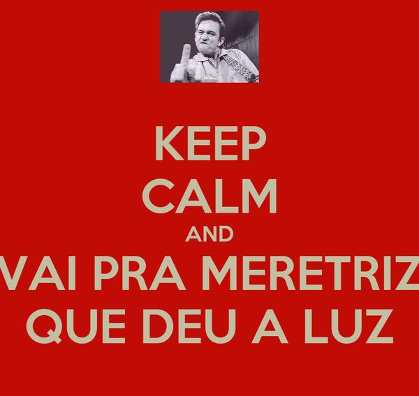 KEEP CALM AND VAI PRA MERETRIZ QUE DEU A LUZ