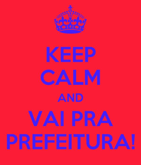 KEEP CALM AND VAI PRA PREFEITURA!