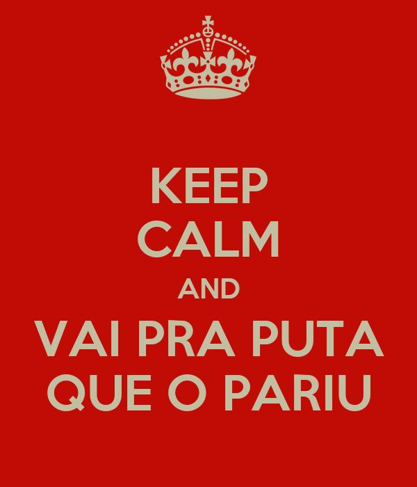 KEEP CALM AND VAI PRA PUTA QUE O PARIU