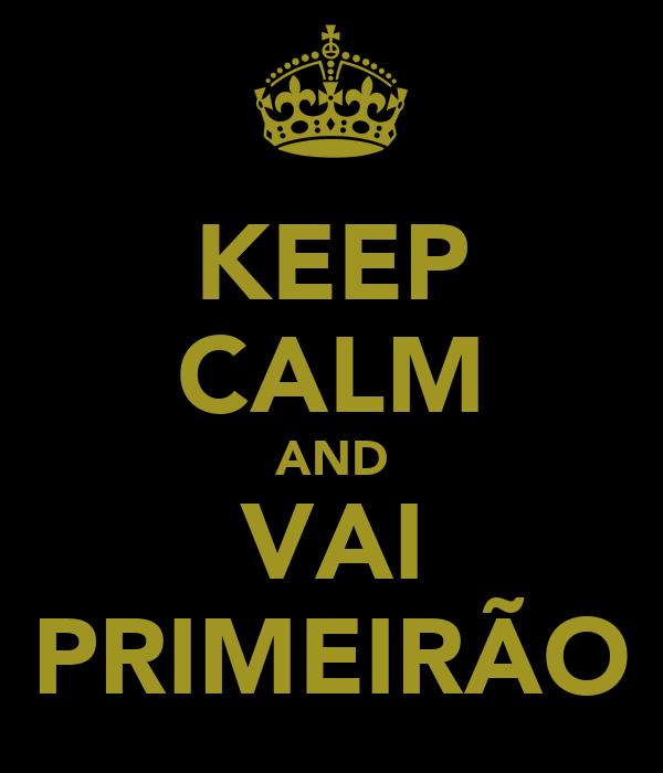 KEEP CALM AND VAI PRIMEIRÃO