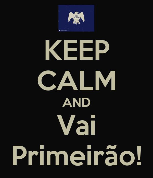 KEEP CALM AND Vai Primeirão!