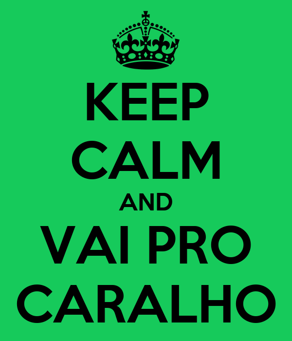 KEEP CALM AND VAI PRO CARALHO