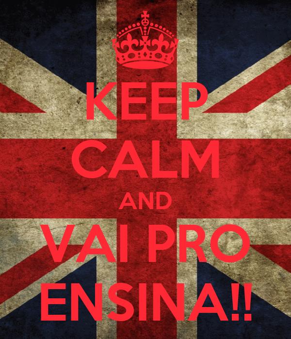 KEEP CALM AND VAI PRO ENSINA!!