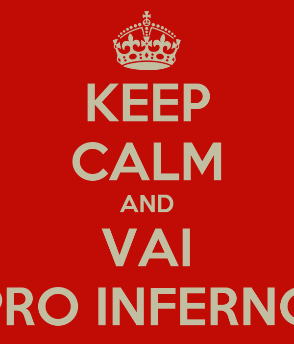 KEEP CALM AND VAI PRO INFERNO