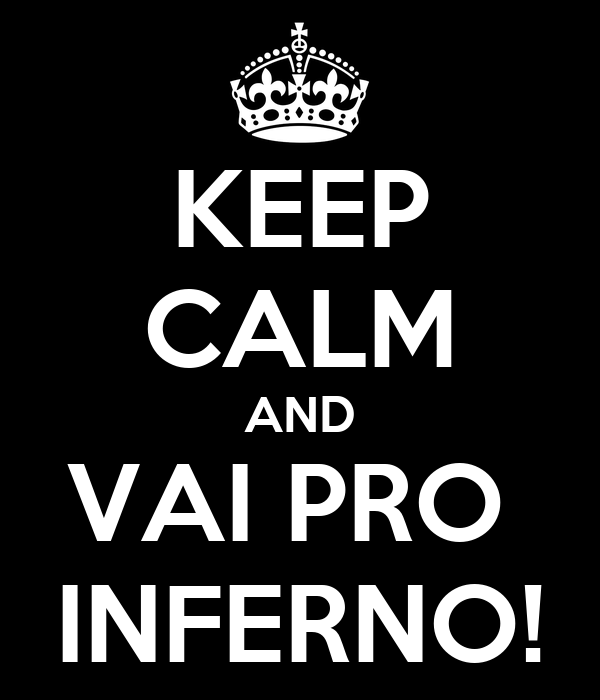KEEP CALM AND VAI PRO  INFERNO!