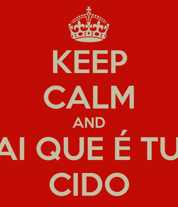 KEEP CALM AND VAI QUE É TUA CIDO