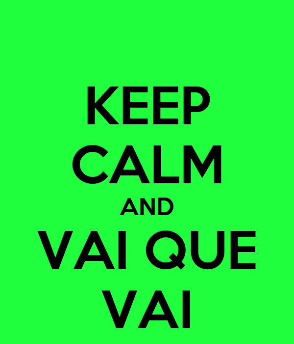 KEEP CALM AND VAI QUE VAI