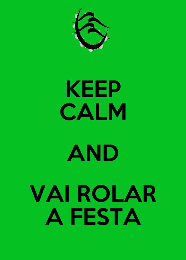 KEEP CALM AND VAI ROLAR A FESTA