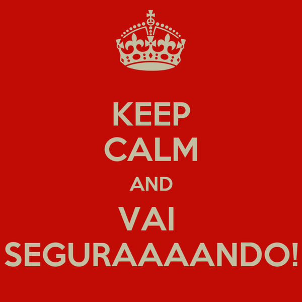KEEP CALM AND VAI  SEGURAAAANDO!