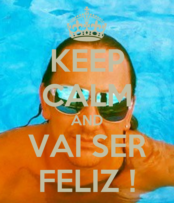 KEEP CALM AND VAI SER FELIZ !