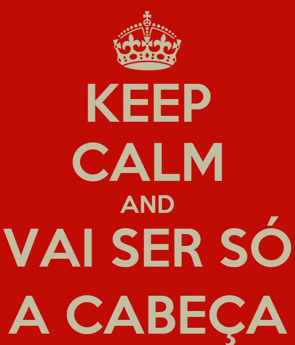 KEEP CALM AND VAI SER SÓ A CABEÇA