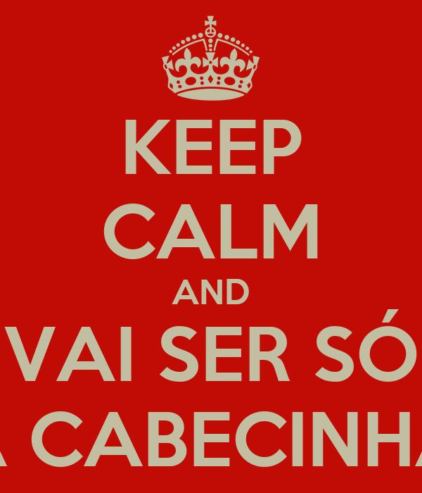 KEEP CALM AND VAI SER SÓ A CABECINHA