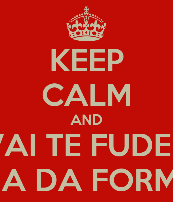KEEP CALM AND VAI TE FUDER FILHA DA FORMIGA