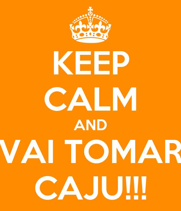 KEEP CALM AND VAI TOMAR CAJU!!!