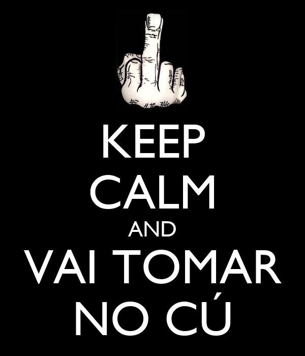 KEEP CALM AND VAI TOMAR NO CÚ